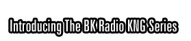 Introducing The BK Radio KNG Series